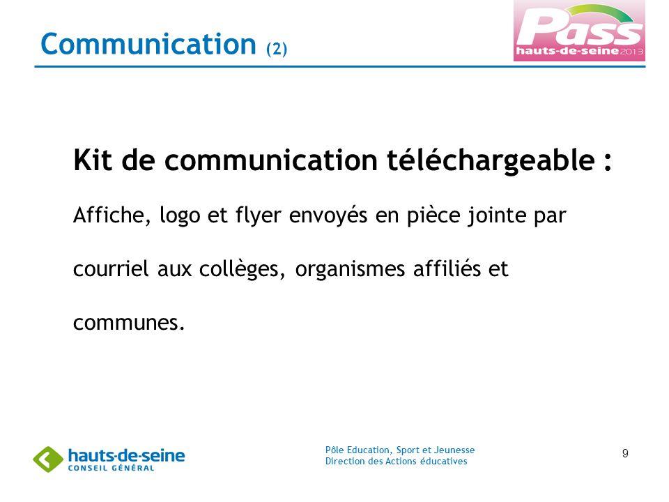Pôle Education, Sport et Jeunesse Direction des Actions éducatives 9 Communication (2) Kit de communication téléchargeable : Affiche, logo et flyer envoyés en pièce jointe par courriel aux collèges, organismes affiliés et communes.