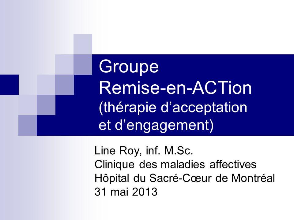 Groupe Remise-en-ACTion (thérapie dacceptation et dengagement) Line Roy, inf. M.Sc. Clinique des maladies affectives Hôpital du Sacré-Cœur de Montréal