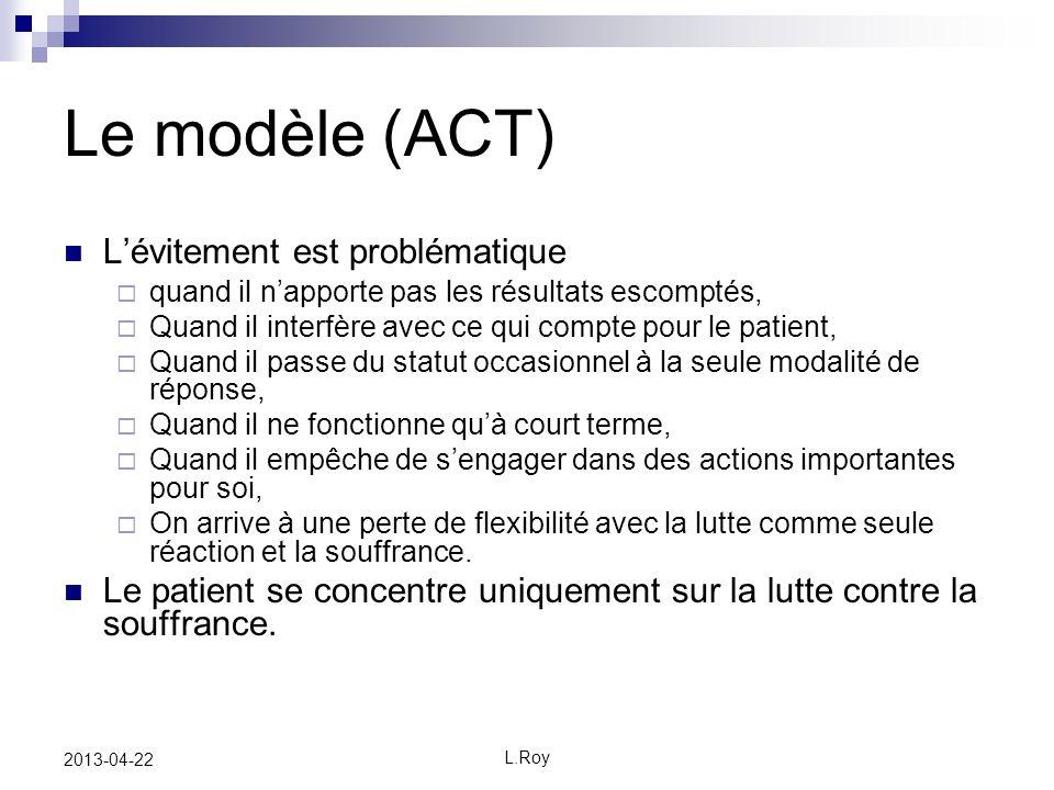 L.Roy 2013-04-22 Le modèle (ACT) Lévitement est problématique quand il napporte pas les résultats escomptés, Quand il interfère avec ce qui compte pou