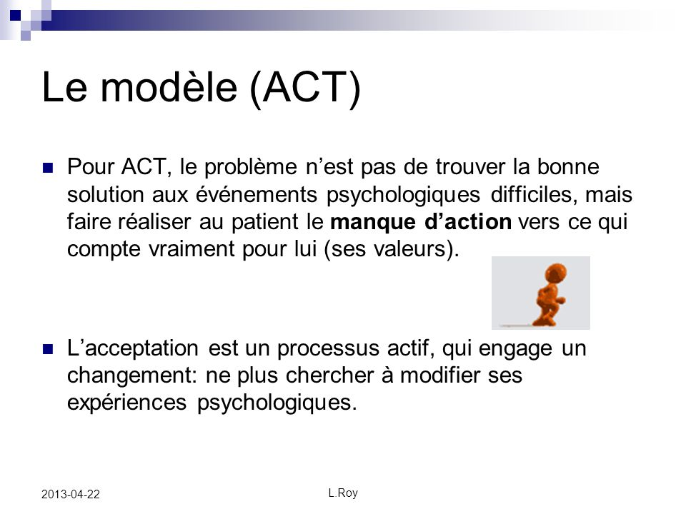 L.Roy 2013-04-22 Le modèle (ACT) Pour ACT, le problème nest pas de trouver la bonne solution aux événements psychologiques difficiles, mais faire réaliser au patient le manque daction vers ce qui compte vraiment pour lui (ses valeurs).