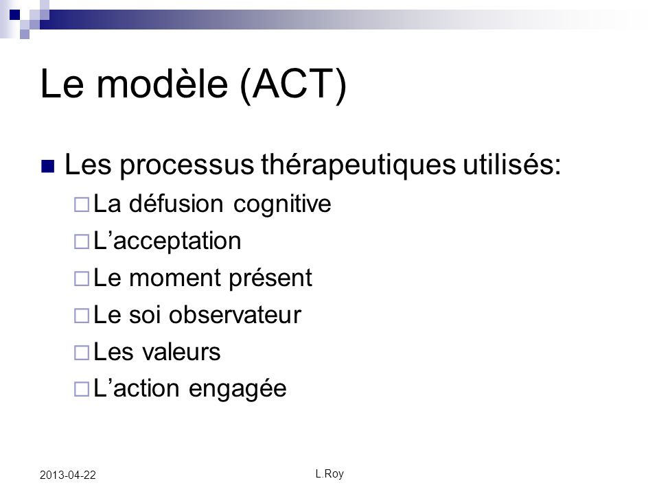 L.Roy 2013-04-22 Le modèle (ACT) Les processus thérapeutiques utilisés: La défusion cognitive Lacceptation Le moment présent Le soi observateur Les valeurs Laction engagée