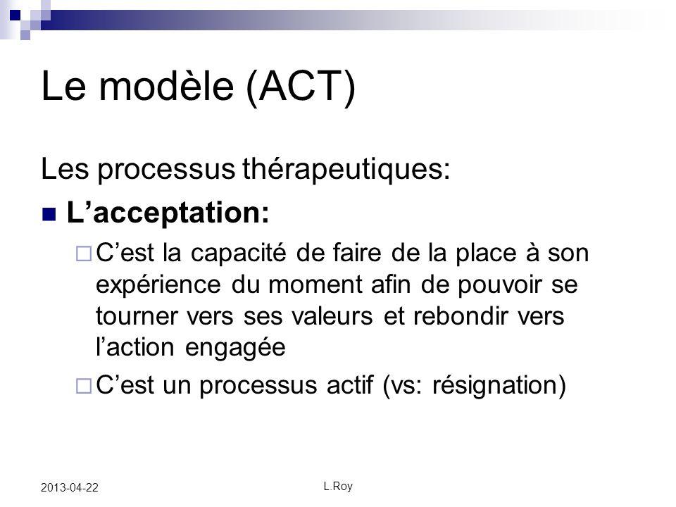 L.Roy 2013-04-22 Le modèle (ACT) Les processus thérapeutiques: Lacceptation: Cest la capacité de faire de la place à son expérience du moment afin de pouvoir se tourner vers ses valeurs et rebondir vers laction engagée Cest un processus actif (vs: résignation)