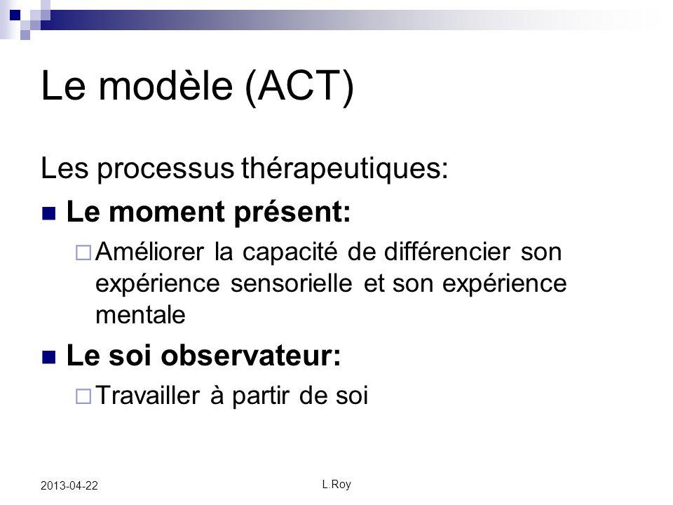 L.Roy 2013-04-22 Le modèle (ACT) Les processus thérapeutiques: Le moment présent: Améliorer la capacité de différencier son expérience sensorielle et son expérience mentale Le soi observateur: Travailler à partir de soi