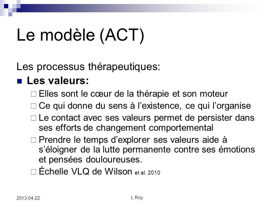 L.Roy 2013-04-22 Le modèle (ACT) Les processus thérapeutiques: Les valeurs: Elles sont le cœur de la thérapie et son moteur Ce qui donne du sens à lex