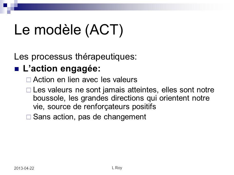 L.Roy 2013-04-22 Le modèle (ACT) Les processus thérapeutiques: Laction engagée: Action en lien avec les valeurs Les valeurs ne sont jamais atteintes, elles sont notre boussole, les grandes directions qui orientent notre vie, source de renforçateurs positifs Sans action, pas de changement