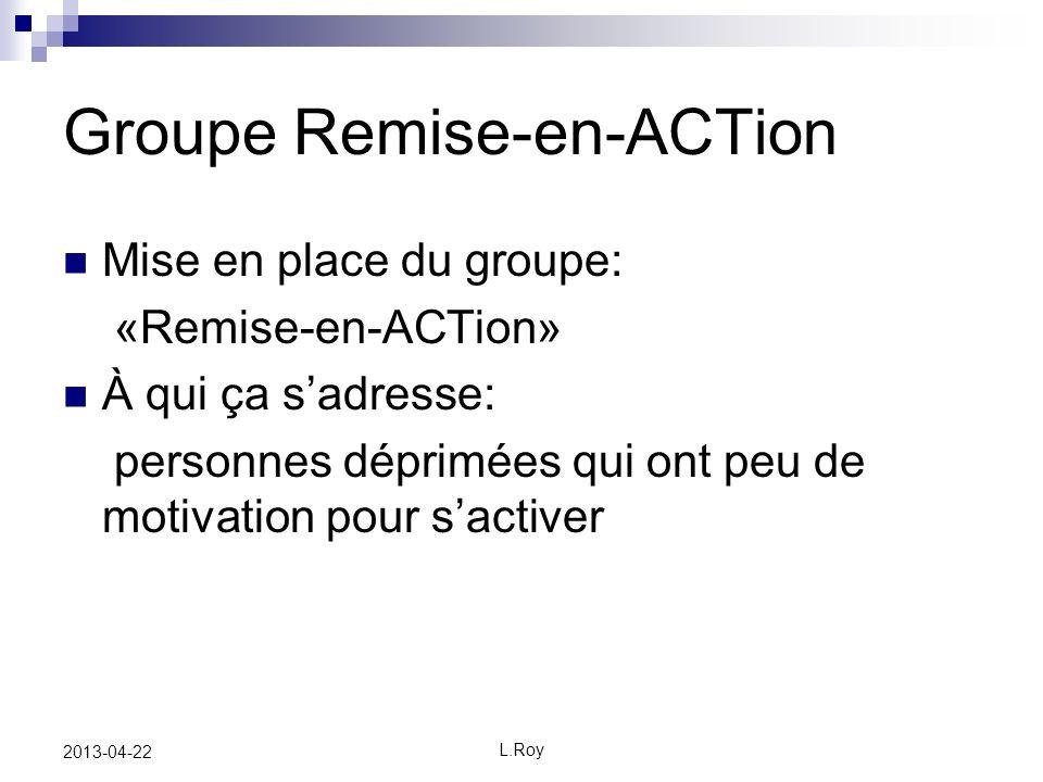 L.Roy 2013-04-22 Groupe Remise-en-ACTion Mise en place du groupe: «Remise-en-ACTion» À qui ça sadresse: personnes déprimées qui ont peu de motivation pour sactiver