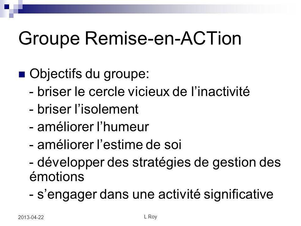 L.Roy 2013-04-22 Groupe Remise-en-ACTion Objectifs du groupe: - briser le cercle vicieux de linactivité - briser lisolement - améliorer lhumeur - améliorer lestime de soi - développer des stratégies de gestion des émotions - sengager dans une activité significative
