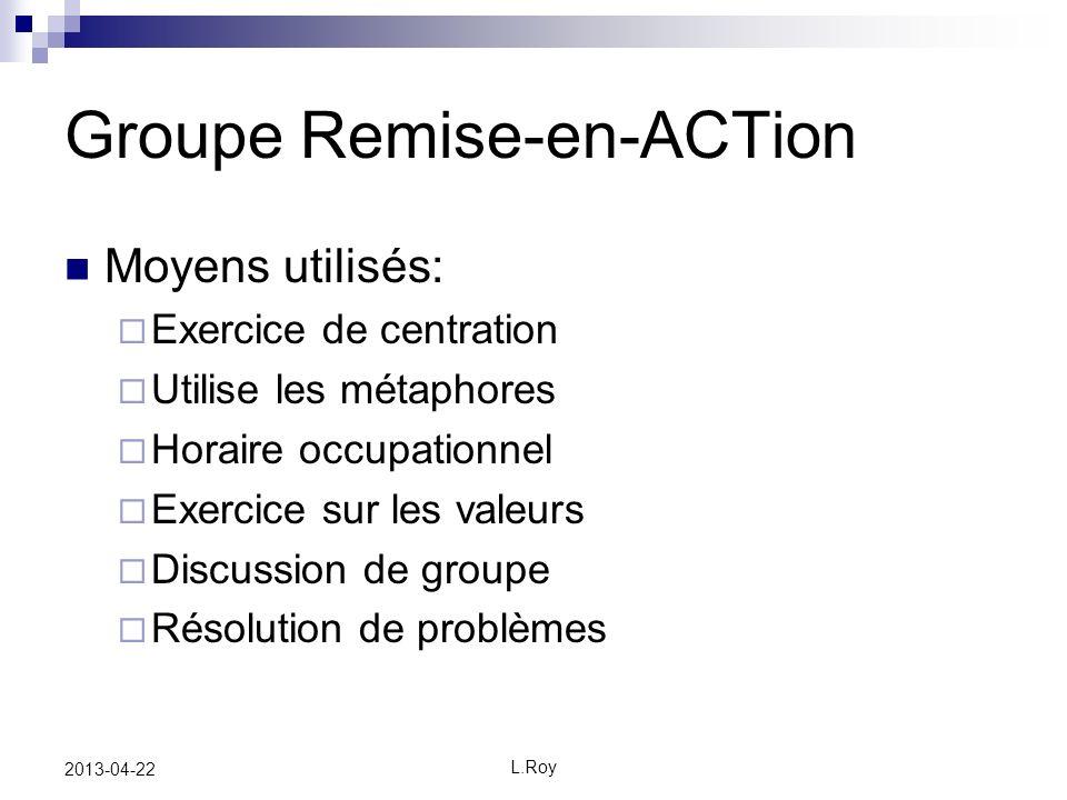 L.Roy 2013-04-22 Groupe Remise-en-ACTion Moyens utilisés: Exercice de centration Utilise les métaphores Horaire occupationnel Exercice sur les valeurs Discussion de groupe Résolution de problèmes