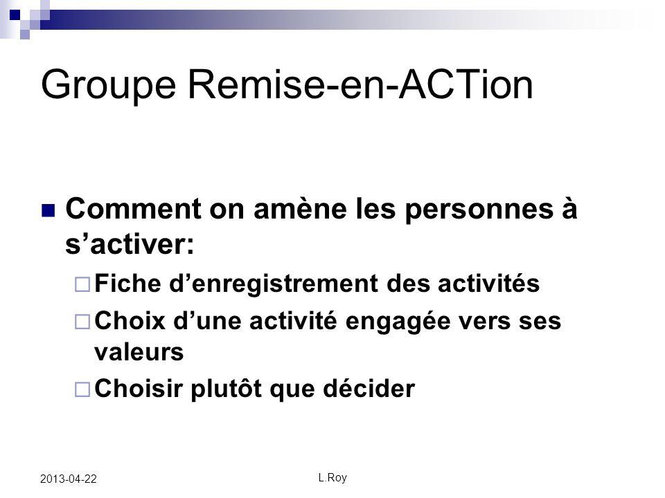 L.Roy 2013-04-22 Groupe Remise-en-ACTion Comment on amène les personnes à sactiver: Fiche denregistrement des activités Choix dune activité engagée vers ses valeurs Choisir plutôt que décider