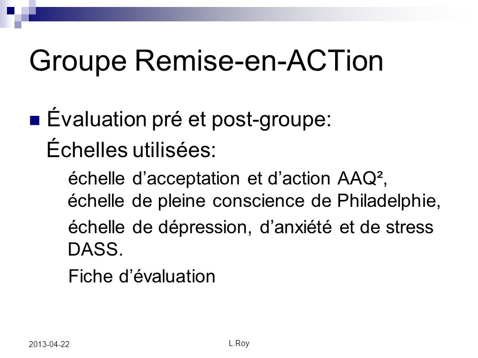 L.Roy 2013-04-22 Groupe Remise-en-ACTion Évaluation pré et post-groupe: Échelles utilisées: échelle dacceptation et daction AAQ², échelle de pleine conscience de Philadelphie, échelle de dépression, danxiété et de stress DASS.