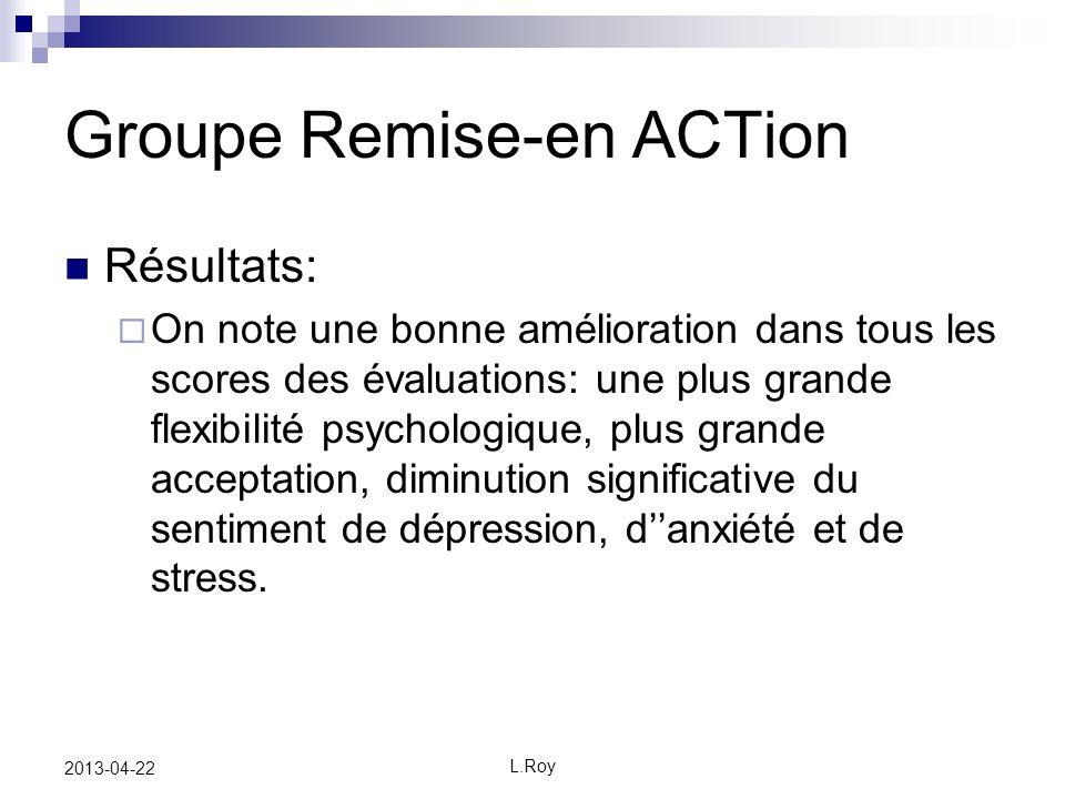 L.Roy 2013-04-22 Groupe Remise-en ACTion Résultats: On note une bonne amélioration dans tous les scores des évaluations: une plus grande flexibilité psychologique, plus grande acceptation, diminution significative du sentiment de dépression, danxiété et de stress.