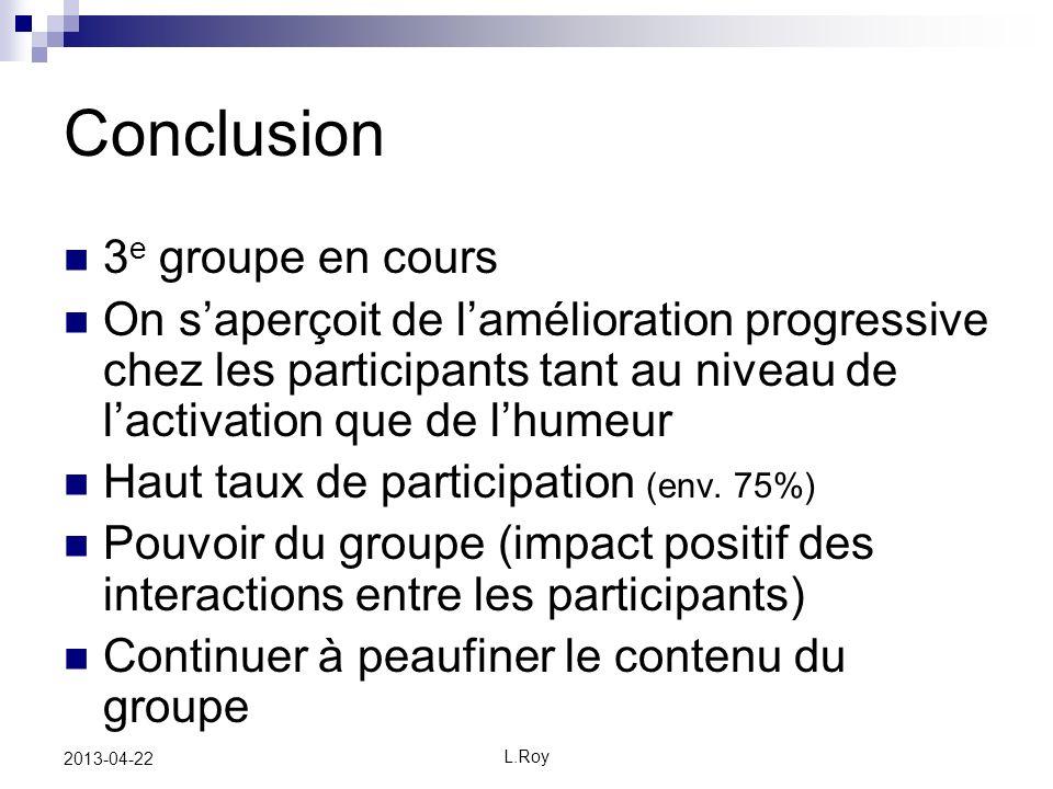 L.Roy 2013-04-22 Conclusion 3 e groupe en cours On saperçoit de lamélioration progressive chez les participants tant au niveau de lactivation que de lhumeur Haut taux de participation (env.