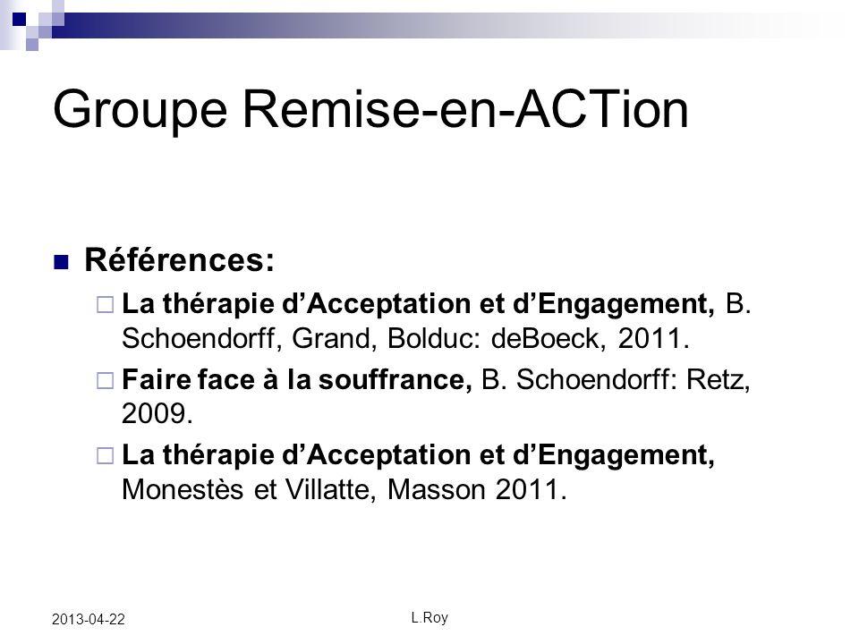 L.Roy 2013-04-22 Groupe Remise-en-ACTion Références: La thérapie dAcceptation et dEngagement, B. Schoendorff, Grand, Bolduc: deBoeck, 2011. Faire face