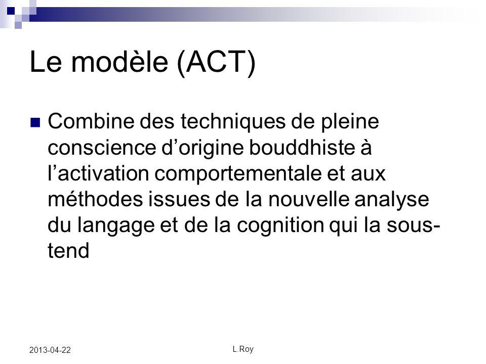 L.Roy 2013-04-22 Le modèle (ACT) Combine des techniques de pleine conscience dorigine bouddhiste à lactivation comportementale et aux méthodes issues de la nouvelle analyse du langage et de la cognition qui la sous- tend