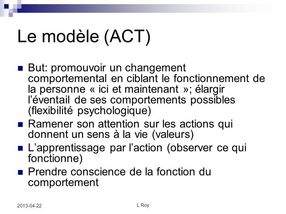 L.Roy 2013-04-22 Le modèle (ACT) But: promouvoir un changement comportemental en ciblant le fonctionnement de la personne « ici et maintenant »; élarg