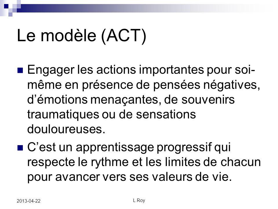 L.Roy 2013-04-22 Le modèle (ACT) Engager les actions importantes pour soi- même en présence de pensées négatives, démotions menaçantes, de souvenirs traumatiques ou de sensations douloureuses.