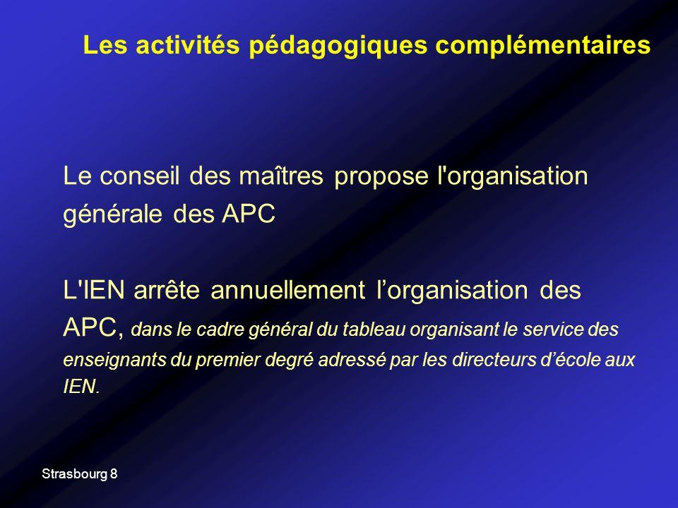 Strasbourg 8 Le conseil des maîtres propose l organisation générale des APC L IEN arrête annuellement lorganisation des APC, dans le cadre général du tableau organisant le service des enseignants du premier degré adressé par les directeurs décole aux IEN.