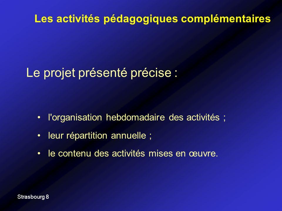 Strasbourg 8 Le projet présenté précise : Les activités pédagogiques complémentaires l organisation hebdomadaire des activités ; leur répartition annuelle ; le contenu des activités mises en œuvre.