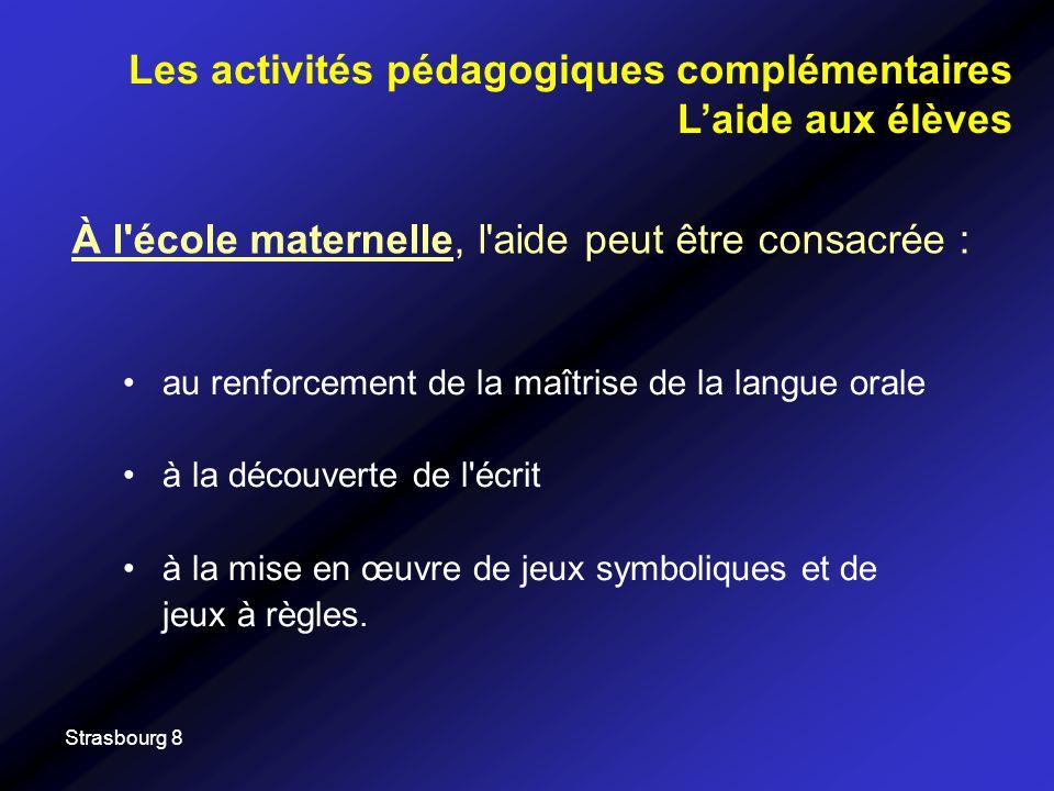 Strasbourg 8 À l école maternelle, l aide peut être consacrée : Les activités pédagogiques complémentaires Laide aux élèves au renforcement de la maîtrise de la langue orale à la découverte de l écrit à la mise en œuvre de jeux symboliques et de jeux à règles.