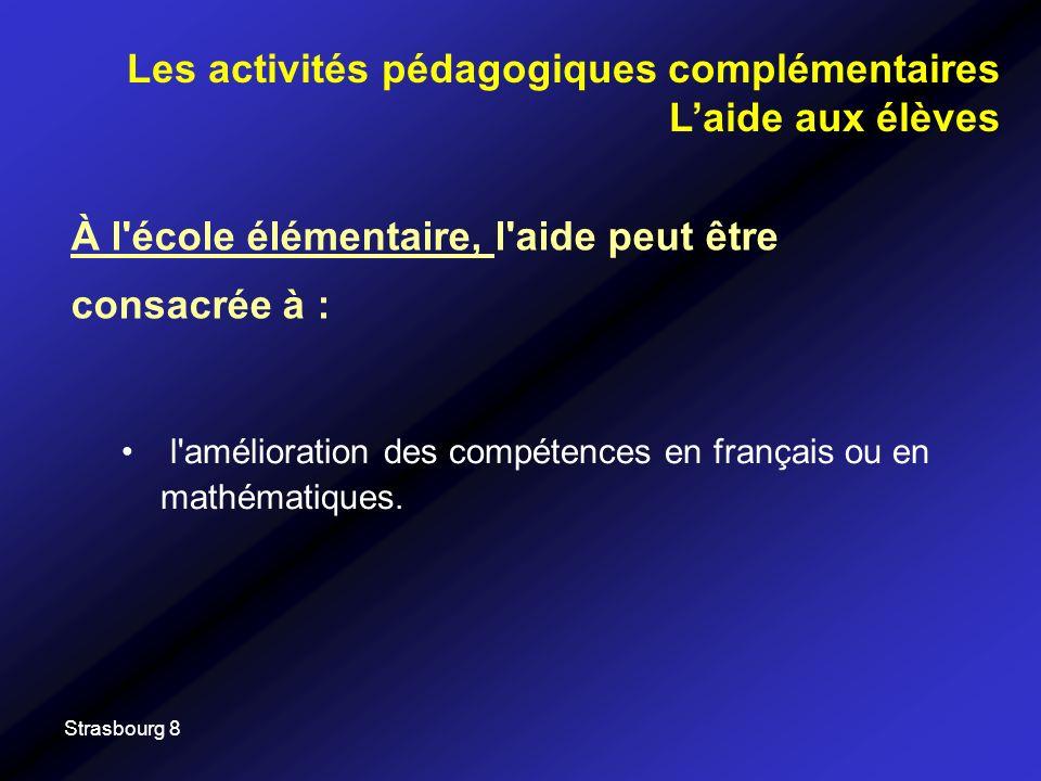Strasbourg 8 À l école élémentaire, l aide peut être consacrée à : Les activités pédagogiques complémentaires Laide aux élèves l amélioration des compétences en français ou en mathématiques.