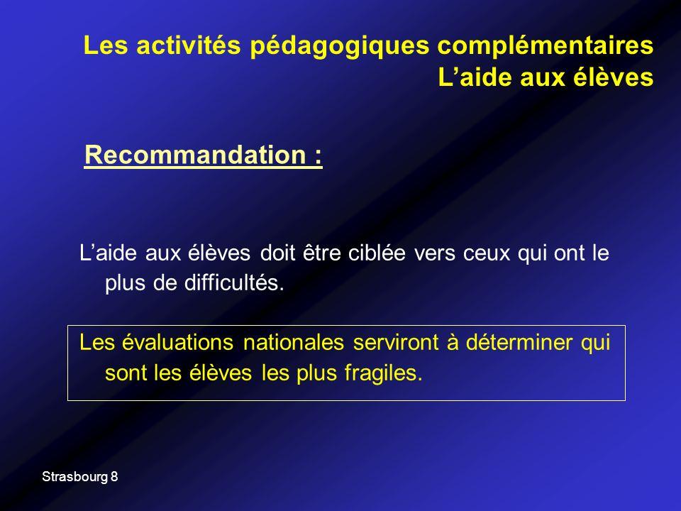 Strasbourg 8 Recommandation : Les activités pédagogiques complémentaires Laide aux élèves Laide aux élèves doit être ciblée vers ceux qui ont le plus
