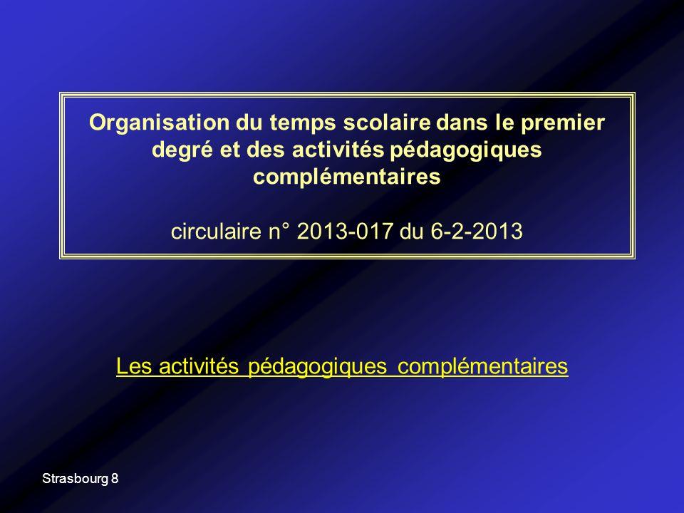 Strasbourg 8 Organisation du temps scolaire dans le premier degré et des activités pédagogiques complémentaires circulaire n° 2013-017 du 6-2-2013 Les activités pédagogiques complémentaires
