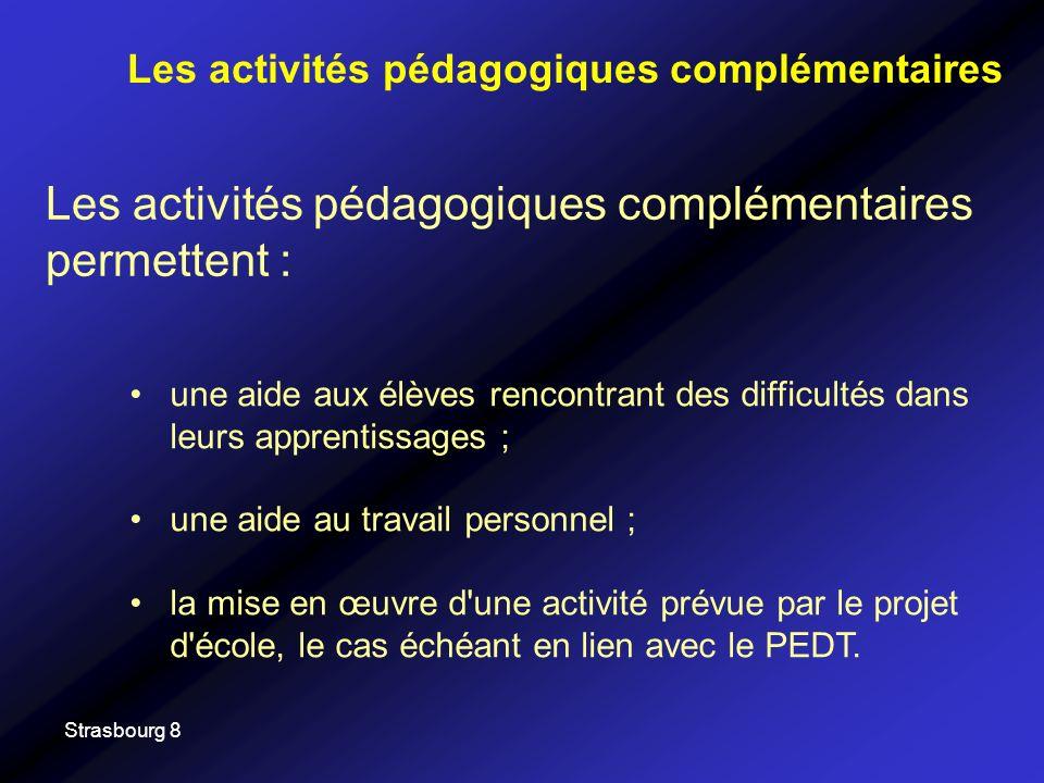 Strasbourg 8 Les activités pédagogiques complémentaires permettent : Les activités pédagogiques complémentaires une aide aux élèves rencontrant des difficultés dans leurs apprentissages ; une aide au travail personnel ; la mise en œuvre d une activité prévue par le projet d école, le cas échéant en lien avec le PEDT.