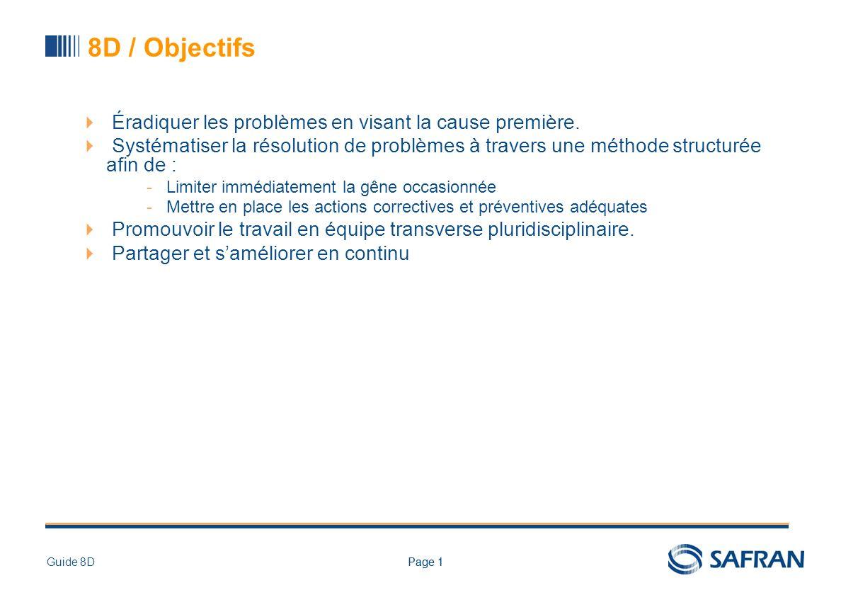 Page 1Guide 8DPage 1 8D / Objectifs Éradiquer les problèmes en visant la cause première. Systématiser la résolution de problèmes à travers une méthode