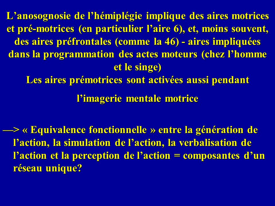 Lanosognosie de lhémiplégie implique des aires motrices et pré-motrices (en particulier laire 6), et, moins souvent, des aires préfrontales (comme la