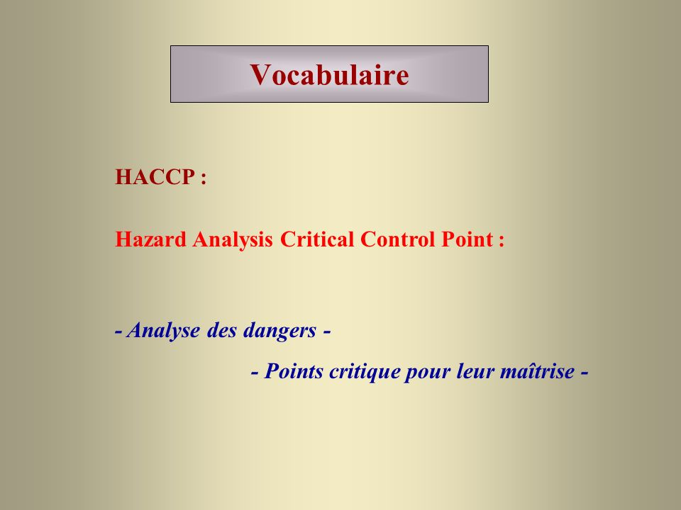 Vocabulaire HACCP : - Analyse des dangers - - Points critique pour leur maîtrise - Hazard Analysis Critical Control Point :