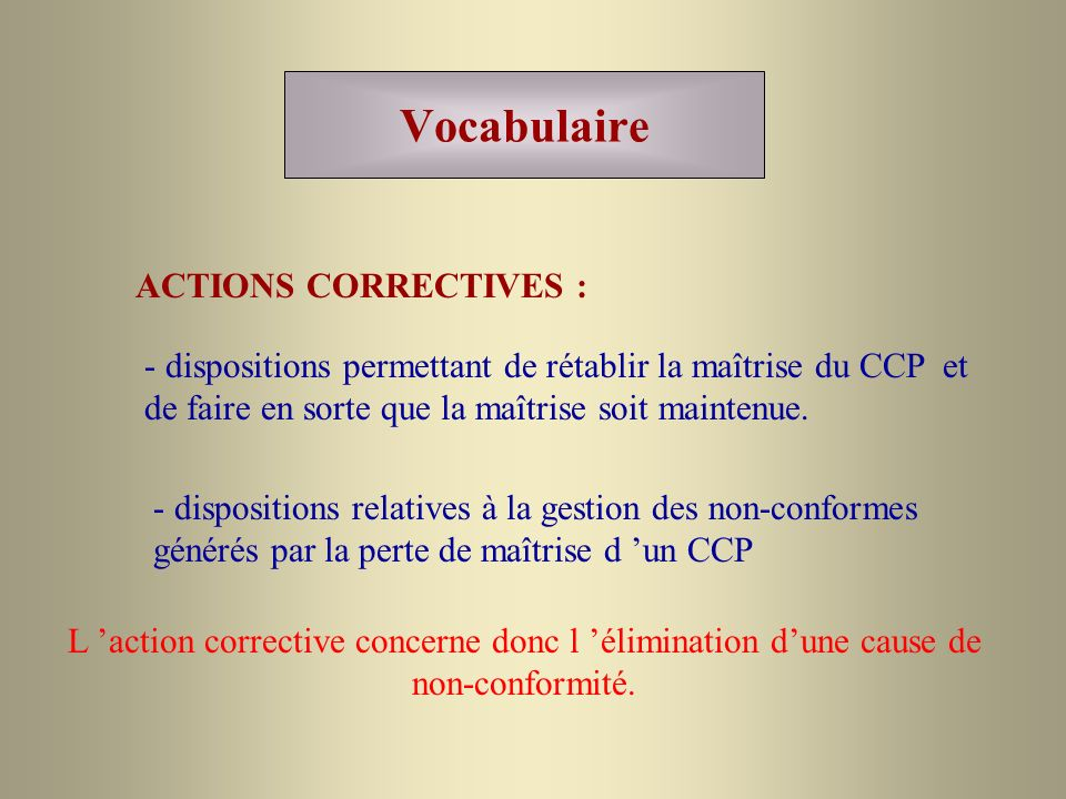 Vocabulaire ACTIONS CORRECTIVES : - dispositions relatives à la gestion des non-conformes générés par la perte de maîtrise d un CCP - dispositions per
