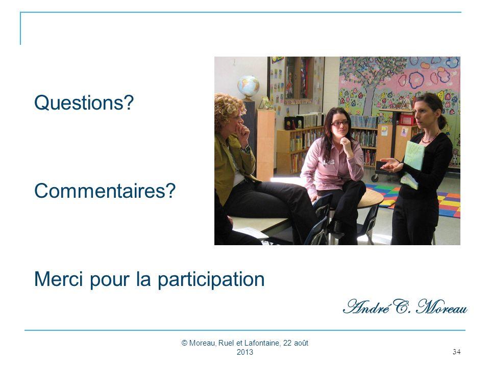 Questions? Commentaires? Merci pour la participation André C. Moreau 34 © Moreau, Ruel et Lafontaine, 22 août 2013