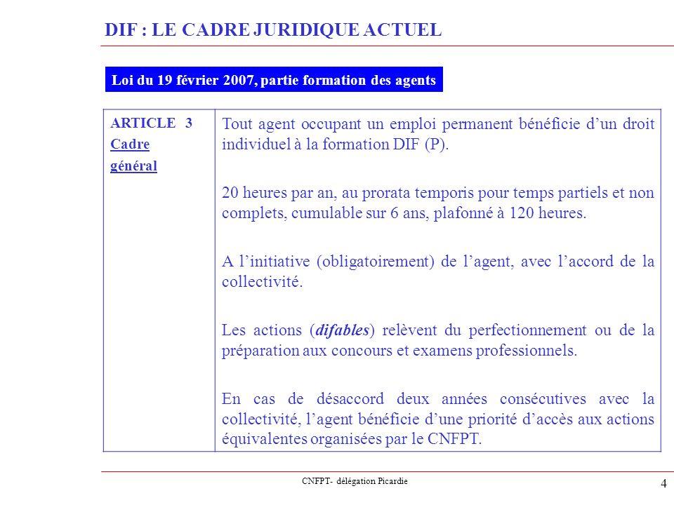 CNFPT- délégation Picardie 5 DIF : LE CADRE JURIDIQUE ACTUEL Loi du 19 février 2007, partie formation des agents ARTICLE 3 Cadre général (suite) La collectivité détermine, après avis du CTP, si et dans quelles conditions le DIF peut sexercer pour tout ou partie pendant le temps de travail.