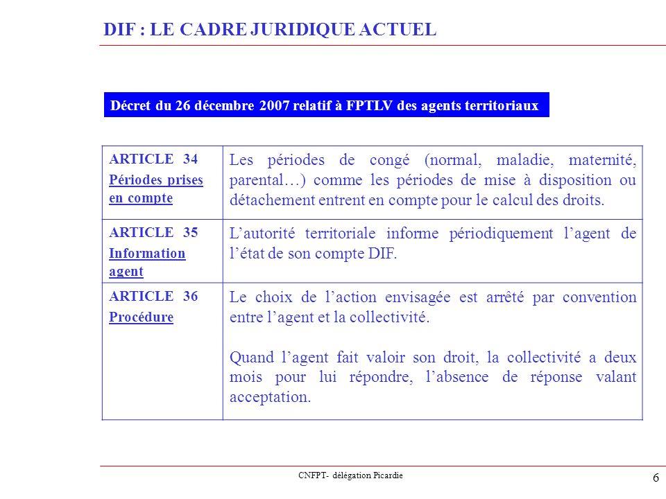 CNFPT- délégation Picardie 7 DIF : LE CADRE JURIDIQUE ACTUEL Décret du 26 décembre 2007 relatif à FPTLV des agents territoriaux ARTICLE 37 Une copie de chaque convention est transmise au CNFPT.