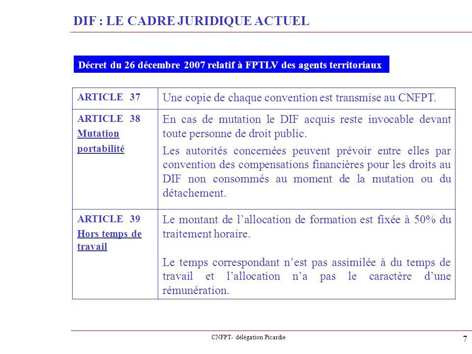CNFPT- délégation Picardie 8 DIF : LE CADRE JURIDIQUE ACTUEL ARTICLE 40 Anticipation La collectivité peut autoriser par convention avec lagent une utilisation par anticipation du DIF, avec un nombre dheures égale ou plus à la durée déjà acquise et un maximum de 120 heures.