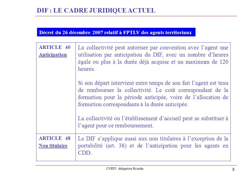 CNFPT- délégation Picardie 9 HISTORIQUE DE LA CREATION DU DIF 5 décembre 2003 Accord National Interprofessionnel réformant le système français de formation des années 70 - avec création du DIF - 4 mai 2004 Loi sur la FPTLV et le dialogue social reprenant le DIF et les dispositions de lANI de 2003.