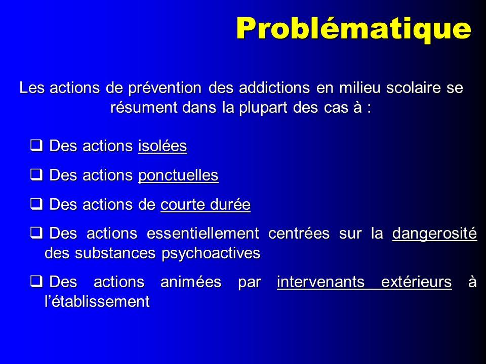 Problématique Les actions de prévention des addictions en milieu scolaire se résument dans la plupart des cas à : Des actions isolées Des actions isol