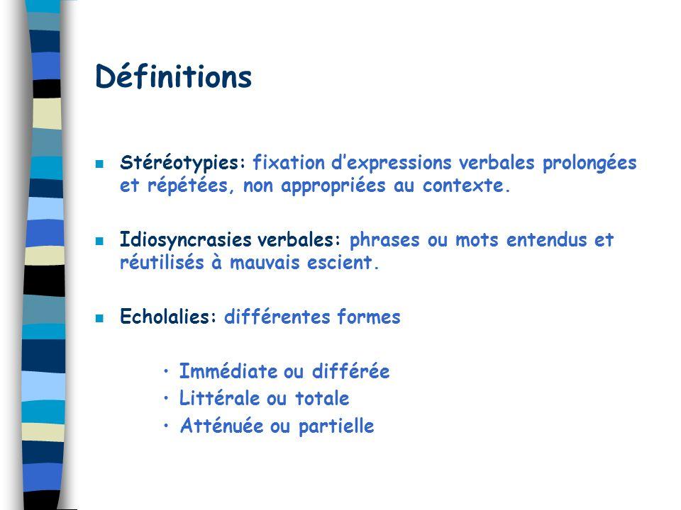 Définitions n Stéréotypies: fixation dexpressions verbales prolongées et répétées, non appropriées au contexte. n Idiosyncrasies verbales: phrases ou