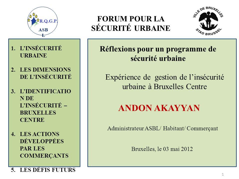 FORUM POUR LA SÉCURITÉ URBAINE Expérience de gestion de linsécurité urbaine à Bruxelles Centre ANDON AKAYYAN Administrateur ASBL/ Habitant/ Commerçant