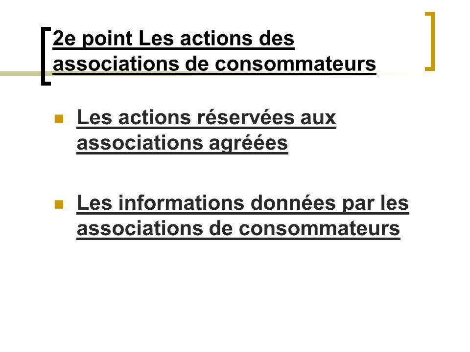 2e point Les actions des associations de consommateurs Les actions réservées aux associations agréées Les informations données par les associations de