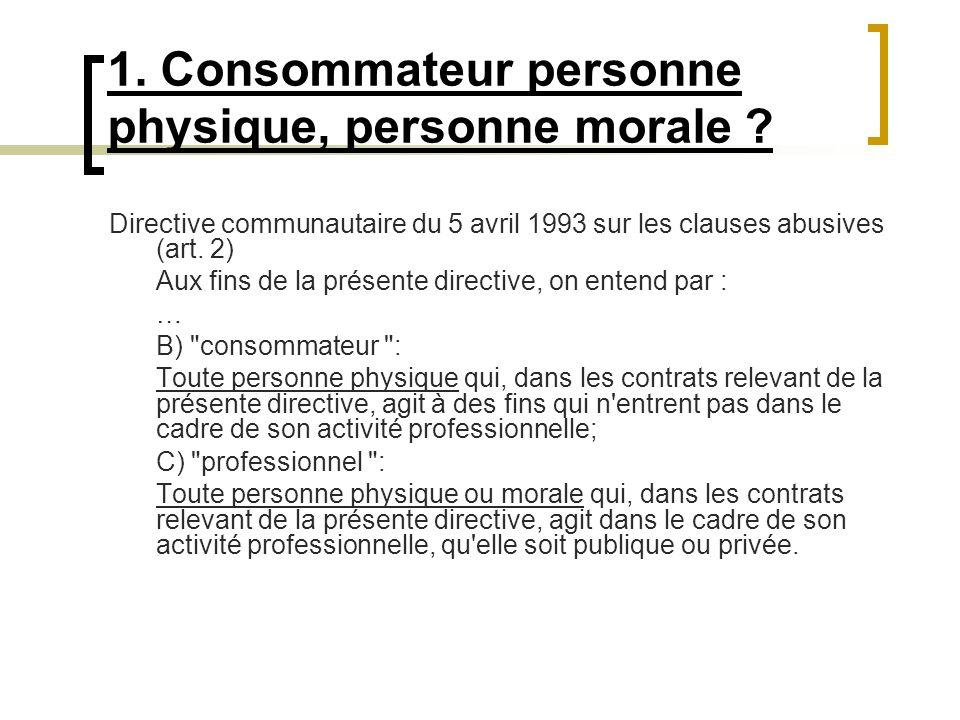 1. Consommateur personne physique, personne morale ? Directive communautaire du 5 avril 1993 sur les clauses abusives (art. 2) Aux fins de la présente