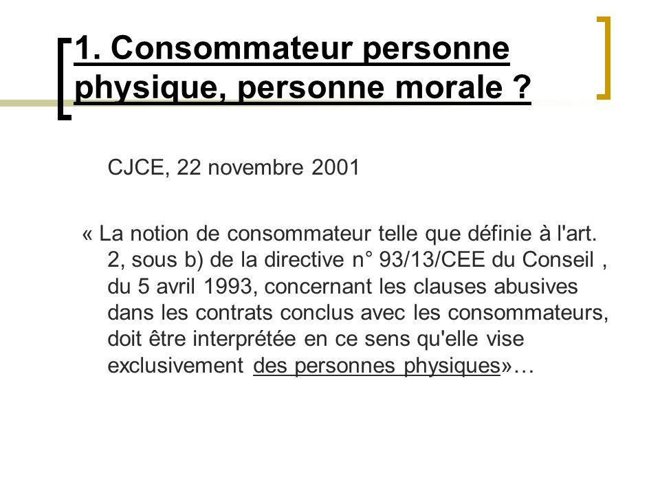 1. Consommateur personne physique, personne morale ? CJCE, 22 novembre 2001 « La notion de consommateur telle que définie à l'art. 2, sous b) de la di