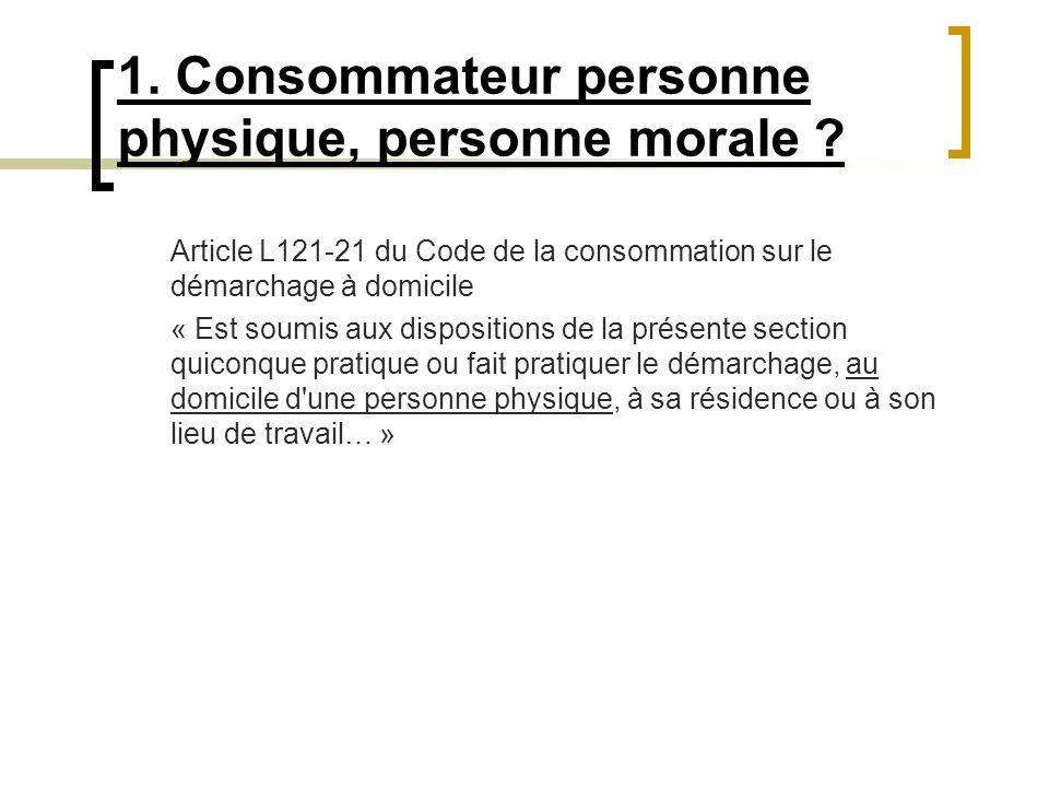 1. Consommateur personne physique, personne morale ? Article L121-21 du Code de la consommation sur le démarchage à domicile « Est soumis aux disposit