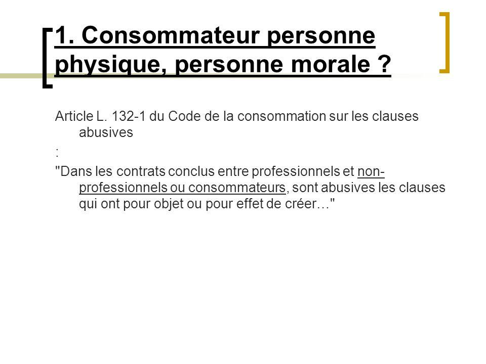 1. Consommateur personne physique, personne morale ? Article L. 132-1 du Code de la consommation sur les clauses abusives :