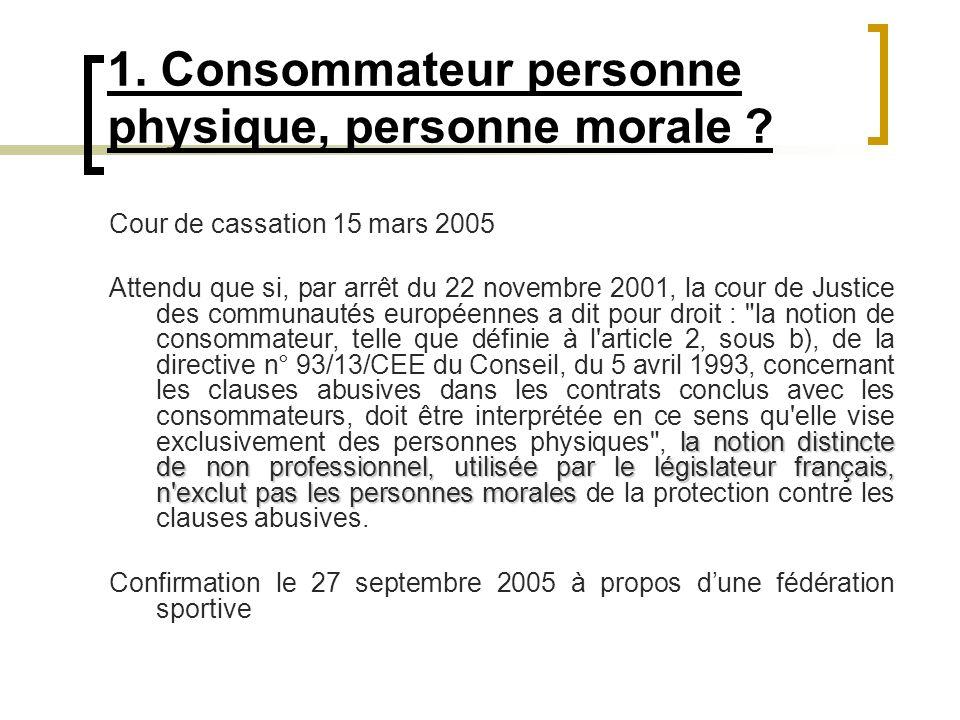 1. Consommateur personne physique, personne morale ? Cour de cassation 15 mars 2005 la notion distincte de non professionnel, utilisée par le législat