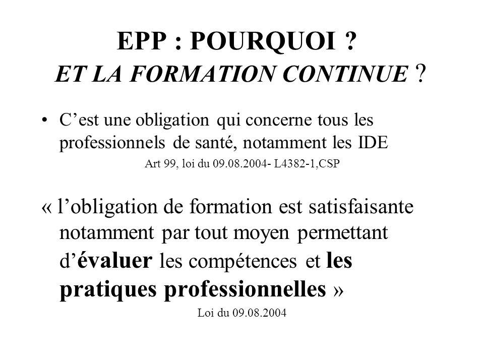 EPP : POURQUOI ? ET LA FORMATION CONTINUE ? Cest une obligation qui concerne tous les professionnels de santé, notamment les IDE Art 99, loi du 09.08.