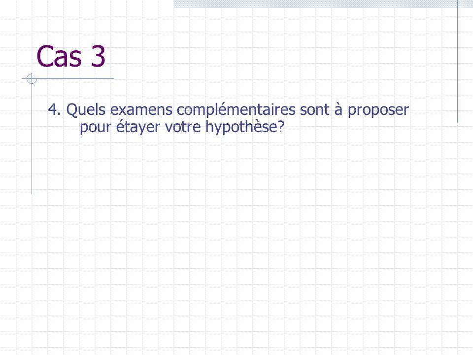 Cas 3 4. Quels examens complémentaires sont à proposer pour étayer votre hypothèse?