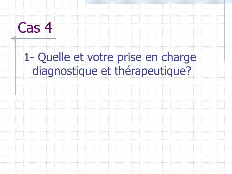 Cas 4 1- Quelle et votre prise en charge diagnostique et thérapeutique?