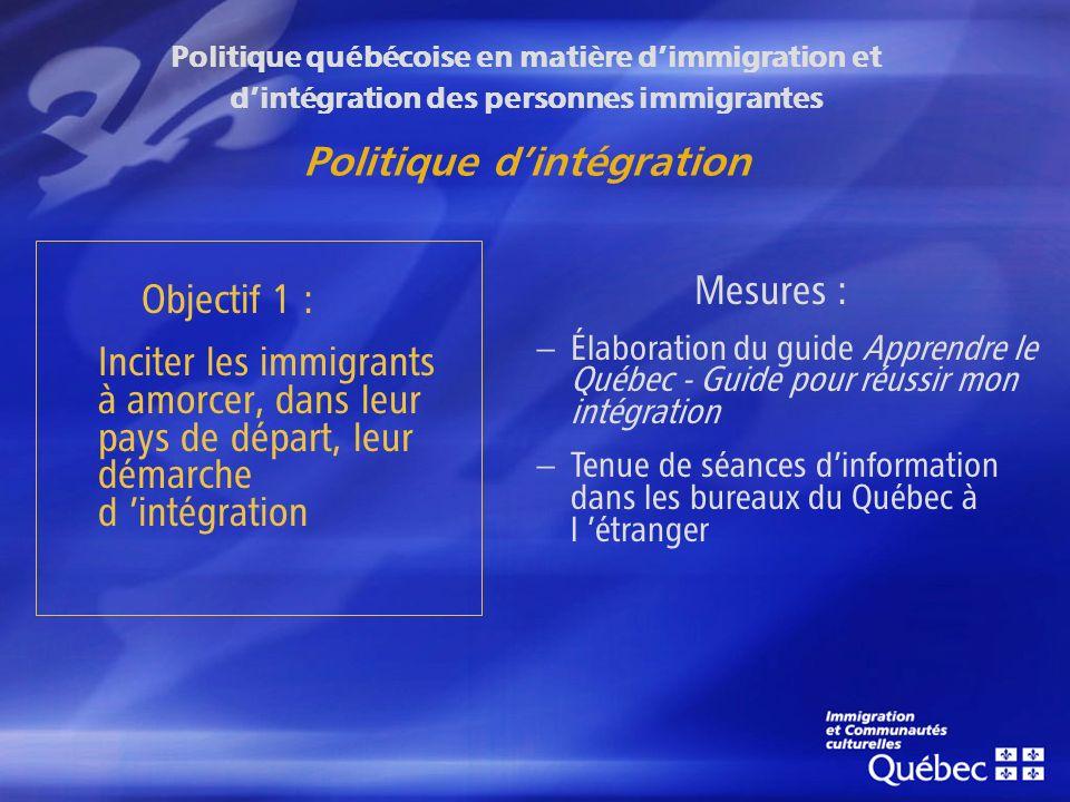 Politique québécoise en matière dimmigration et dintégration des personnes immigrantes Politique dintégration Objectif 1 : Inciter les immigrants à amorcer, dans leur pays de départ, leur démarche d intégration Mesures : – Élaboration du guide Apprendre le Québec - Guide pour réussir mon intégration – Tenue de séances dinformation dans les bureaux du Québec à l étranger