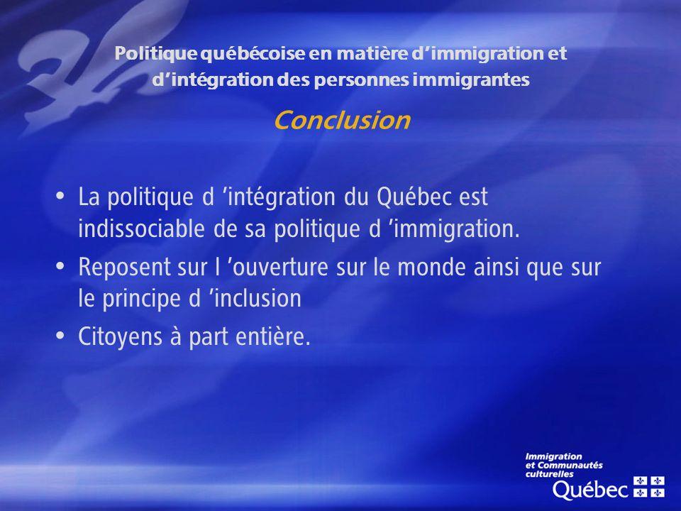 Politique québécoise en matière dimmigration et dintégration des personnes immigrantes Conclusion La politique d intégration du Québec est indissociable de sa politique d immigration.